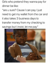 "Be Like, Funny, and Girls: Girls who pretend they wanna pay for  dinner be like:  ""are u sure? Cause l can pay.ljust  need to get my wallet from the car and  it also takes 3 business days to  transfer money from my checking to  savings but l insist, let me pay"" Just spent like 20 mins scrolling through @masipopal's page. This one cracked me up 😂😂"