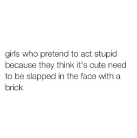 hmMm want to watch something: girls who pretend to act stupid  because they think it's cute need  to be slapped in the face with a  brick hmMm want to watch something