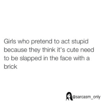 Slap In The Face: Girls who pretend to act stupid  because they think it's cute need  to be slapped in the face with a  brick  @sarcasm only