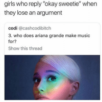 "Ariana Grande, Girls, and Music: girls who reply ""okay sweetie"" when  they lose an argument  codi @cashcodibitch  3. who does ariana grande make music  for?  Show this thread"