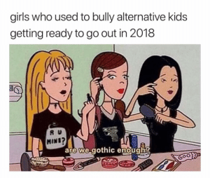 and that's the tea!: girls who used to bully alternative kids  getting ready to go out in 2018  R U  MINI?  are we.gothic enough and that's the tea!