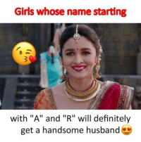 "R: Girls whose name starting  r:  with ""A"" and ""R"" will definitely  get a handsome husband"