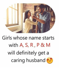 Will Definitely: Girls whose name starts  with A, S, R, P & M  will definitely get a  caring husband