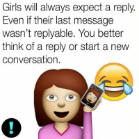 Basically https://t.co/q4jk6kXiRC: Girls will always expect a reply  Even if their last message  wasn't reply able. You better  think of a reply or start a new  conversation. Basically https://t.co/q4jk6kXiRC