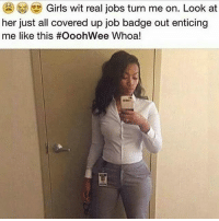 Girls, Memes, and Work: Girls wit real jobs turn me on. Look at  her just all covered up job badge out enticing  me like this #OoohWee Whoa! One of the sexiest things a woman can do is work full-time, yall part time bitches know nothing about this