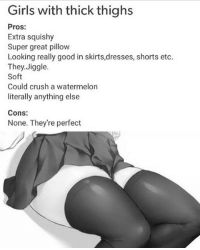 Amen: Girls with thick thighs  Pros:  Extra squishy  Super great pillow  Looking really good in skirts,dresses, shorts etc.  They.Jiggle  Soft  Could crush a watermelon  literally anything else  Cons:  None. They're perfect Amen