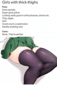 Crush, Dank, and Girls: Girls with thick thighs  Pros:  Extra squishy  Super great pillow  Looking really good in skirts,dresses, shorts etc.  They,Jiggle.  Soft  Could crush a watermelon  literally anything else  Cons:  None. They're perfect