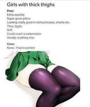 Anime, Crush, and Girls: Girls with thick thighs  Pros:  Extra squishy  Super great pillow  Looking really good in skirts,dresses, shorts etc.  They.Jiggle  Soft  Could crush a watermelon  literally anything else  Cons:  None. They're perfect Thick thighs save lives
