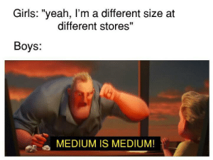 "Size is Size! by expendable_memer MORE MEMES: Girls: ""yeah, I'm a different size at  different stores""  Boys:  MEDIUM IS MEDIUM! Size is Size! by expendable_memer MORE MEMES"