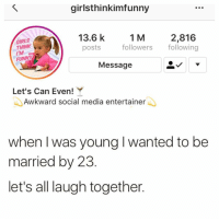 Girls, Memes, and Social Media: girlsthinkimfunny  13.6 k  posts  1 M  GIRLS  THINK  iM  2,816  followers following  Message  Let's Can Even!Y  Awkward social media entertainer  when I was young I wanted to be  married by 23  let's all laugh together. Pffft 😂🤣😭 FOLLOW @girlsthinkimfunny @girlsthinkimfunny @girlsthinkimfunny