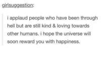Applauding: girlsuggestion:  i applaud people who have been through  hell but are still kind & loving towards  other humans. i hope the universe will  soon reward you with happiness.