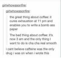caffeine is one hell of a drug https://t.co/FlzqjomheS: girlwhowasonfire  girlwhowasonfire:  the great thing about coffee: it  cures exhaustion at 11 pm and  enables you to write a bomb ass  paper  The bad thing about coffee: it's  now 3 am and the only thing I  want to do is cha cha real smooth  i cant believe caffeine was the only  drug i was on when i wrote this caffeine is one hell of a drug https://t.co/FlzqjomheS