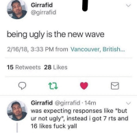 "Ugly, Fuck, and Vancouver: Girrafid  @girrafid  being ugly is the new wave  2/16/18, 3:33 PM from Vancouver, British...  15 Retweets 28 Likes  t2  Girrafid @girrafid 14m  was expecting responses like ""but  ur not ugly"", instead i got 7 rts and  16 likes fuck yall meirl"