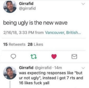 "Dank, Memes, and Target: Girrafid  @girrafid  being ugly is the new wave  2/16/18, 3:33 PM from Vancouver, British...  15 Retweets 28 Likes  Girrafid @girrafid 14m  was expecting responses like ""but  ur not ugly"", instead i got 7 rts and  16 likes fuck yall meirl by the_kentai MORE MEMES"