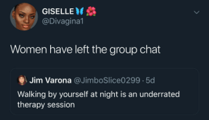 It's the opposite of a therapy session: GISELLE  @Divagina1  Women have left the group chat  Jim Varona @JimboSlice0299 5d  Walking by yourself at night is an underrated  therapy session It's the opposite of a therapy session