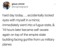how to dissociate like a bro: gisus christ  @originalgispot  hard day today.... accidentally locked  eyes with myself in a mirror,  immediately went into a fugue state, &  14 hours later became self-aware  again on top of the empire state  building facing gunfire from us military  planes how to dissociate like a bro
