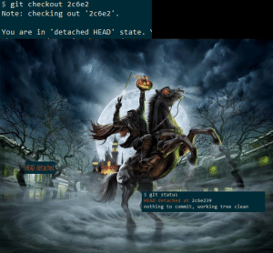 Halloween is upon us!: $ git checkout 2c6e2  Note: checking out 2c6e2.  You are in 'detached HEAD state.  HEAD detached  $ git status  HEAD detached at 2c6e 239  nothing to commit, working tree clean Halloween is upon us!