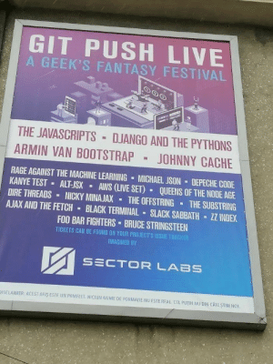 Thats a festival i wanna attend to: GIT PUSH LIVE  A GEEK'S FANTASY FESTIVAL  THE JAVASCRIPTS DJANGO AND THE PYTHONS  ARMIN VAN BOOTSTRAP  JOHNNY CACHE  RAGE AGAINST THE MACHINE LEARNING MICHAEL JSON  KANYE TEST  DEPECHE CODE  AWS (LIVE SET)  ALT-JSX  QUEENS OF THE NODE AGE  THE SUBSTRING  ZZ INDEX  DIRE THREADS  AJAX AND THE FETCH  NICKY MINAJAX  THE OFFSTRING  BLACK TERMINAL SLACK SABBATH  FOO BAR FIGHTERS BRUCE STRINGSTEEN  TICKETS CAN BE FOUND ON YOUR PROJECT'S ISSUE TRACKER  IMAGINED BY  SECTOR LABS  DISCLAIMER: ACEST AFIS ESTE UN PAMFLET. NICIUN NUME DE FORMATIE NU ESTE REAL CEL PUTIN NU DIN CATE STIM NO1 Thats a festival i wanna attend to