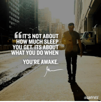 You ready?: GITS NOTABOUT  HOW MUCH SLEEP  YOU GET ITS ABOUT  WHAT YOU DO WHEN  YOU'RE AWAKE.  @GARYVEE You ready?