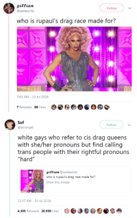 "Tumblr, Blog, and White: gittian  @sadiescnks  Follow  who is rupaul's drag race made for?  7:43 AM- 13 Jul 2018  7 Retweets 86 Likes   Sof  Follow  @akirangel  white gays who refer to cis drag queens  with she/her pronouns but find calling  trans people with their rightful pronouns  hard""  giftian @sadiescnks  who is rupaul's drag race made for?  Show this thread  11:37 AM-15 Jul 2018  4,305 Retweets 20,930 Likes3a byecolonizer:  thisssssssssssssssss"