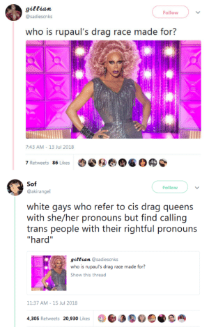 """byecolonizer: thisssssssssssssssss : gittian  @sadiescnks  Follow  who is rupaul's drag race made for?  7:43 AM- 13 Jul 2018  7 Retweets 86 Likes   Sof  Follow  @akirangel  white gays who refer to cis drag queens  with she/her pronouns but find calling  trans people with their rightful pronouns  hard""""  giftian @sadiescnks  who is rupaul's drag race made for?  Show this thread  11:37 AM-15 Jul 2018  4,305 Retweets 20,930 Likes3a byecolonizer: thisssssssssssssssss"""