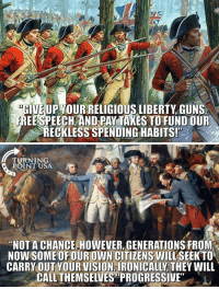 "Guns, Memes, and Progressive: GIUE UP YOUR RELIGIOUS LIBERTY, GUNS  FREESPEECH AND PAY TAKES TOFUND OUR  RECKLESS SPENDING HABITS!  TURNING  ROINT USA  ""NOTA CHANCE HOWEVER, GENERATIONS FROM  NOW SOME OF OUR OWN CITIZENS WILL SEEKTO  CARRY OUTYOUR VISION IRONICALLY THEY WILL  CALL THEMSELUES PROGRESSIVE How Times Have Changed... #BigGovSucks"