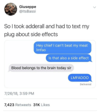 Head, Brain, and Text: Giuseppe  @ltsBassi  So l took adderall and had to text my  plug about side effects  Hey chief I can't beat my meat  Imfao  Is that also a side effect  Blood belongs to the brain today sir  LMFAOOO  Delivered  7/26/18, 3:59 PM  7,423 Retweets 31K Likes Use your other head