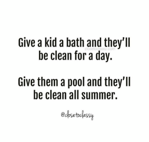 Dank, Summer, and Pool: Give a kid a bath and they'll  be clean for a day.  closetoclassy.com  Give them a pool and they'll  be clean all summer.  edosetcassy Chlorine's a disinfectant, right? 🤷‍♀️  (via Close to Classy)
