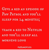 Because in the toddler circuit, there can never be too many episodes of Paw Patrol in one day. Or a bowl too full of Flavor Blasted Goldfish crackers to snack on while watching the Chase saves Rocky episode for the 97th time in one day.: GIVE A KID AN EPISODE OF  PAw PATROL AND You'LL  SLEEP FOR 24 MINuTES3  TEACH A KID TO NET FLIx  AND You LL SLEEP ALL  MORNING LONG  PUZZLING POSTS Because in the toddler circuit, there can never be too many episodes of Paw Patrol in one day. Or a bowl too full of Flavor Blasted Goldfish crackers to snack on while watching the Chase saves Rocky episode for the 97th time in one day.