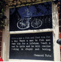 Heh yay for bikes: Give a man a fish and feed him for  a day. Teach a man to fish and  feed him for a lifetime. Teach a  man to cycle and he wil realize  fishing is stupid and boring.  Desmond  Tutu Heh yay for bikes
