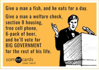 Beer, Memes, and Section 8: Give a man a fish, and he eats for a day.  Give a man a welfare check,  section 8 housing,  free cell phone,  6-pack of beer  and he'll vote for  BIG GOVERNMENT  for the rest of his life  ee  cards  user card TRUTH! #BigGovSucks