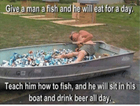 <p>Sounds like a plan to me!!!</p>: Give a man a fish and he will eat for a day  Gi  Teach him how to fish, and he will sit in his  boat and drink beer all day. <p>Sounds like a plan to me!!!</p>