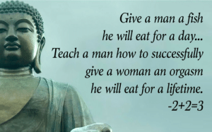 Tumblr, Blog, and Fish: Give a man a fish  he will eat for a day..  Teach a man how to successfully  give a woman an orgasm  he will eat for a lifetime.  2+2-3 awesomesthesia:  Words to live by!