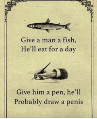 Fish, Penis, and Hell: Give a man a fish  He'll eat for a day  Give him a pen, he'll  Probably draw a penis Penmanship at its finest