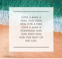 Life, Fish, and Rest: GIVE A MAN A  FISH, YOU FEED  HIM FOR A DAY  GIVE A MAN A  POISONED FISH  YOU FEED HIM  FOR THE REST OF  HIS LIFE.