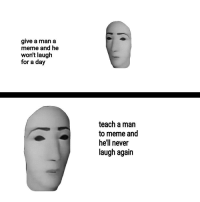 Meme, Hell, and Never: give a man a  meme and he  won't laugh  for a day  teach a man  to meme and  hell never  laugh again