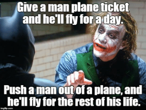 Dank, Life, and Memes: Give a man plane ticket  and he'll fly for aday  Push a manout of a plane, and  he'll fly for the rest of his life. You wanna know how I got these scars? by lawrence_jacobs MORE MEMES