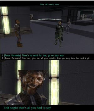 You sending Master Wolf?: Give all owed, now.  1. [Force Persuade] There's no need for this, go on your way.  2. [Force Persuade] You two, give me all your credits, then go jump into the central pit.  Shit negro that's all you had to say You sending Master Wolf?