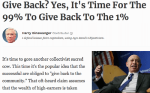 """Reparations for the Rich: Give Back? Yes, It's Time For The  9990 To Give Back To The 190  Harry Binswanger Contributor 6  I defend laissez-faire capitalism, using Ayn Rand's Objectivism.  It's time to gore another collectivist sacred  cow. This time it's the popular idea that the  successful are obliged to """"give back to the  community."""" That oft-heard claim assumes  that the wealth of high-earners is taken Reparations for the Rich"""