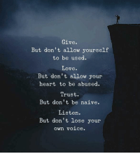 Love, Heart, and Naive: Give.  But don't allow yourself  to be used.  Love  But don t allow your  heart to be abused.  Trust.  But don't be naive.  Listen.  But don't lose your  own voice.