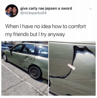 Carly Rae Jepsen, Friends, and Hungry: give carly rae jepsen a sword  @nicksparks94  When I have no idea how to comfort  my friends but I try anyway Me whenever someone needs me to comfort them: geez that sucks, I'm hungry