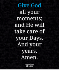 <3: Give God  all your  moments;  and He will  take care of  your Days.  And your  years.  Amen.  Lessons Taught  By LIFE <3