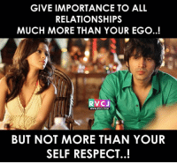 Point to be noted!: GIVE IMPORTANCE TO ALL  RELATIONSHIPS  MUCH MORE THAN YOUR EGO..!  RVCJ  BUT NOT MORE THAN YOUR  SELF RESPECT..! Point to be noted!