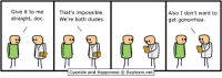 http://t.co/afTTYgCwOR: Give it to me  That's impossible.  straight, doc  We're both dudes.  Cyanide and Happiness O Explosm.net  Also I don't want to  get gonorrhea. http://t.co/afTTYgCwOR