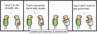 http://t.co/dzDDA2wWPI: Give it to me  That's impossible.  straight, doc  We're both dudes.  Cyanide and Happiness O Explosm.net  Also I don't want to  get gonorrhea. http://t.co/dzDDA2wWPI