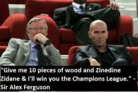 """One of the best quotes: """"Give me 10 pieces of wood and Zinedine  Zidane & I'll win you the Champions League.""""  Sir Alex Ferguson One of the best quotes"""