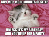 Give me 5 more minutes of sleep unless it's my birthday and you're up for a party.: GIVE ME 5MORE MINUTES OF SLEEP  UNLESSITS MY BIRTHDAY  AND YOU'RE UP FORA PARTY Give me 5 more minutes of sleep unless it's my birthday and you're up for a party.