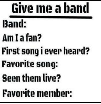 Comment some bands and I'll do this? Admin Hagrid the Man-queen of Llamas: Give me a band  Band:  An Iafan?  First song i ever heard?  Favorite song:  Seen them live?  Favorite member: Comment some bands and I'll do this? Admin Hagrid the Man-queen of Llamas