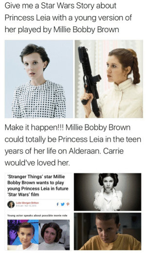 Future, Life, and Princess Leia: Give me a Star Wars Story about  Princess Leia with a young version of  her played by Millie Bobby Brown   Make it happen!!! Millie Bobby Brown  could totally be Princess Leia in the teen  years of her life on Alderaan. Carrie  would've loved her  'Stranger Things' star Millie  Bobby Brown wants to play  young Princess Leia in future  Star Wars' film  Luke Morgan Britton  8:42 am-Nov 15,2016  Young actor speaks about possible movie role