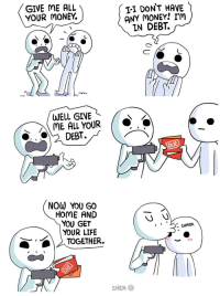 "Life, Money, and Home: GIVE ME ALL  YOUR MONEY.  T-I DON'T HAVE  ANY MONEY! IM  IN DEBT.  WELL GIVE  ME ALL YOUR  DEBT.  DUE  NOW YOU GO  HOME AND  YOU GET  YOUR LIFE  - CHMOK  TOGETHER.  SHEN <p>When you're in debt via /r/wholesomememes <a href=""http://ift.tt/2jYJJMr"">http://ift.tt/2jYJJMr</a></p>"